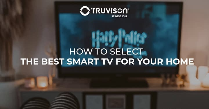 How to select the best Smart TV for your home?